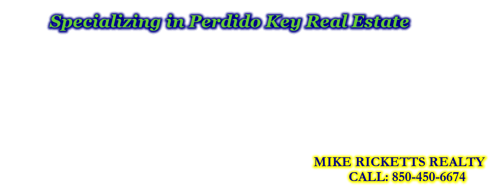 Specializing in Perdido Key Real Estate, MIKE RICKETTS REALTY, CALL: 850-450-6674